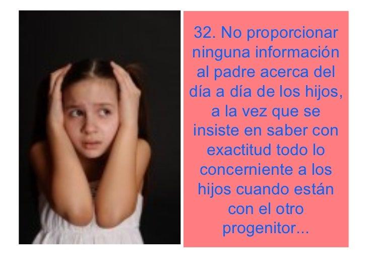 32. No proporcionarninguna información al padre acerca deldía a día de los hijos,   a la vez que seinsiste en saber con   ...
