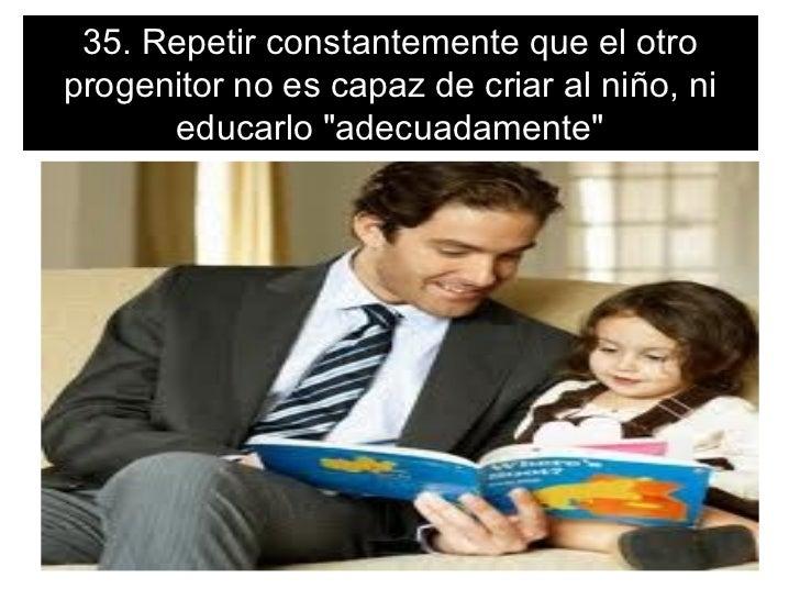 """35. Repetir constantemente que el otroprogenitor no es capaz de criar al niño, ni      educarlo """"adecuadamente"""""""