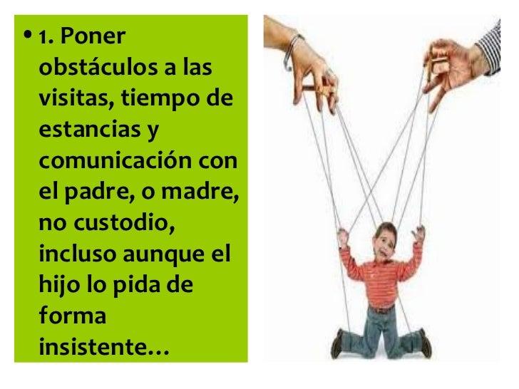 • 1. Poner  obstáculos a las  visitas, tiempo de  estancias y  comunicación con  el padre, o madre,  no custodio,  incluso...