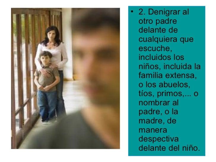 • 2. Denigrar al  otro padre  delante de  cualquiera que  escuche,  incluidos los  niños, incluida la  familia extensa,  o...