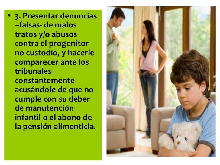 • 3. Presentar denuncias  –falsas- de malos  tratos y/o abusos  contra el progenitor  no custodio, y hacerle  comparecer a...