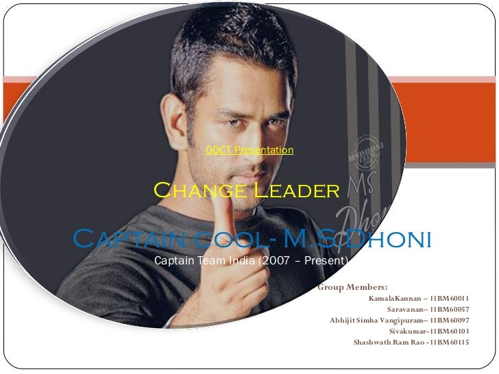 ODCT Presentation Change Leader    Captain cool- M.S.Dhoni  Captain Team India (2007 – Present) Group Members: KamalaKanna...