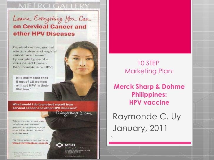 10 STEP  Marketing Plan: Merck Sharp & Dohme Philippines: HPV vaccine Raymonde C. Uy January, 2011