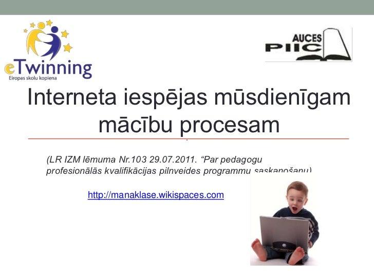 """Interneta iespējas mūsdienīgam       mācību procesam (LR IZM lēmuma Nr.103 29.07.2011. """"Par pedagogu profesionālās kvalifi..."""