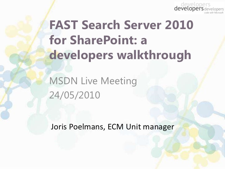FAST Search Server 2010 for SharePoint: a developers walkthrough <br />MSDN Live Meeting<br />24/05/2010<br />Joris Poelma...