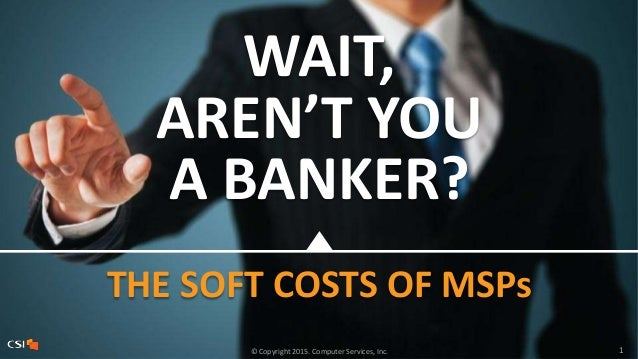 1© Copyright 2015. Computer Services, Inc. WAIT, AREN'T YOU A BANKER? THE SOFT COSTS OF MSPs