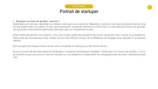 5 Portrait de startuper INTERVIEW  Pourquoi ce choix de produit / service ? DataGalaxy est née pour répondre à un besoin,...