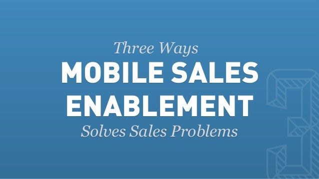 MOBILE SALES     Three WaysENABLEMENT Solves Sales Problems