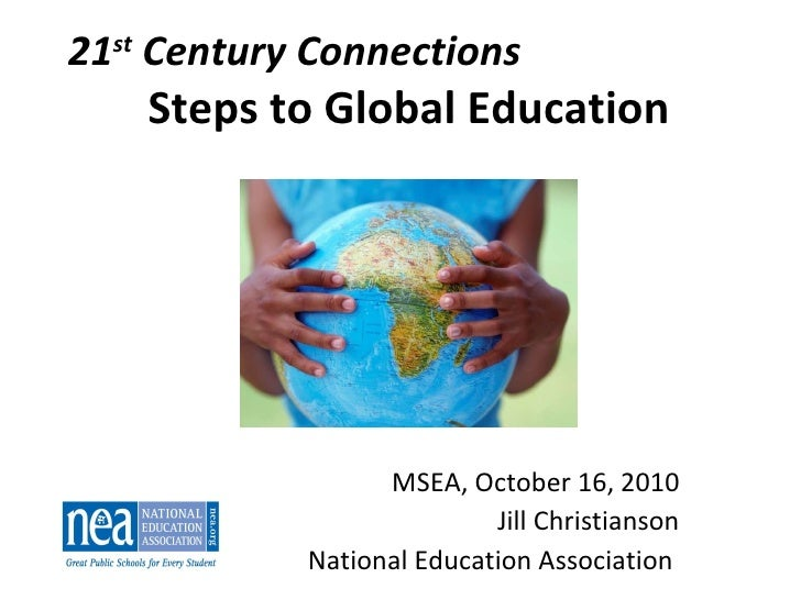 21 st  Century Connections Steps to Global Education MSEA, October 16, 2010 Jill Christianson National Education Associati...