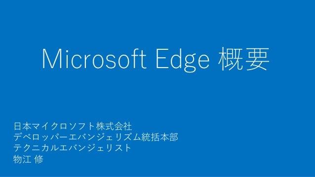 Microsoft Edge 概要 日本マイクロソフト株式会社 デベロッパーエバンジェリズム統括本部 テクニカルエバンジェリスト 物江 修