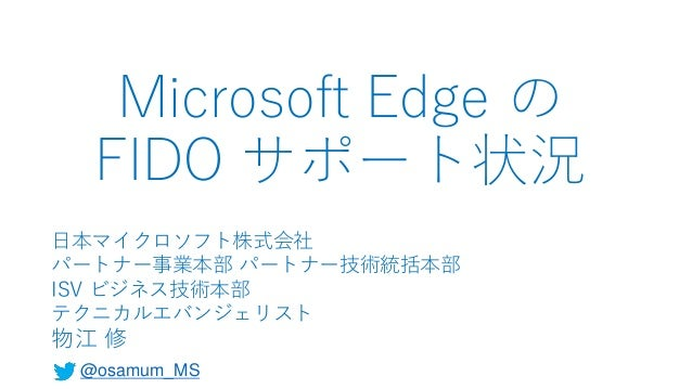 Microsoft Edge の FIDO サポート状況 日本マイクロソフト株式会社 パートナー事業本部 パートナー技術統括本部 ISV ビジネス技術本部 テクニカルエバンジェリスト 物江 修 @osamum_MS