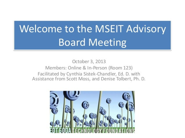Welcome to the MSEIT Advisory Board Meeting October 3, 2013 Members: Online & In-Person (Room 123) Facilitated by Cynthia ...