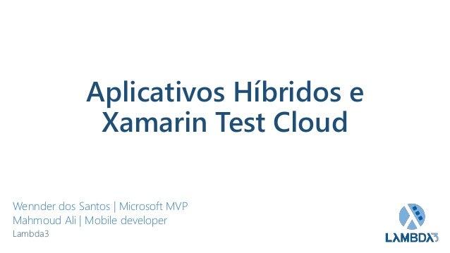 Aplicativos Híbridos e Xamarin Test Cloud Wennder dos Santos   Microsoft MVP Mahmoud Ali   Mobile developer Lambda3