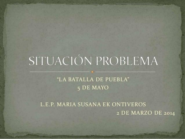 """LA BATALLA DE PUEBLA"" 5 DE MAYO L.E.P. MARIA SUSANA EK ONTIVEROS 2 DE MARZO DE 2014"