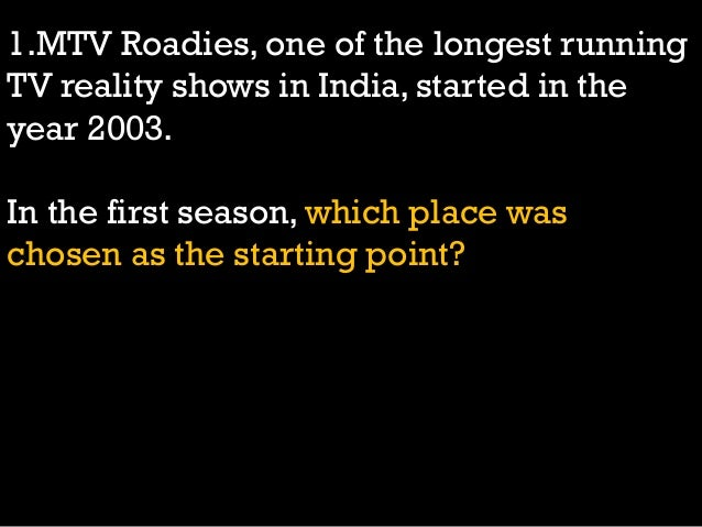 1.MTV Roadies, one of the longest running TV reality shows in India, started in the year 2003. In the first season, which ...