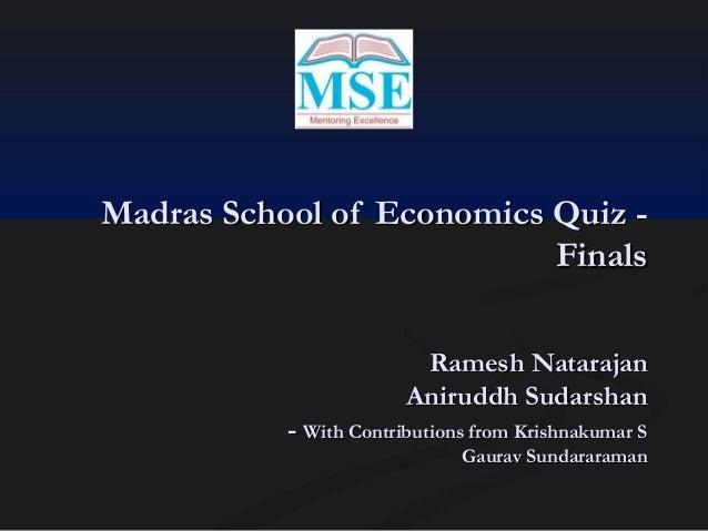 Madras School of Economics Quiz Finals Ramesh Natarajan Aniruddh Sudarshan - With Contributions from Krishnakumar S  Gaura...