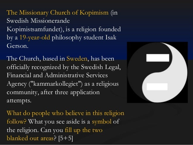 The Missionary Church of Kopimism (in Swedish Missionerande Kopimistsamfundet), is a religion founded by a 19-year-old phi...