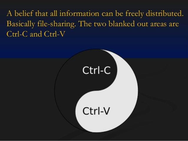 A belief that all information can be freely distributed. Basically file-sharing. The two blanked out areas are Ctrl-C and ...
