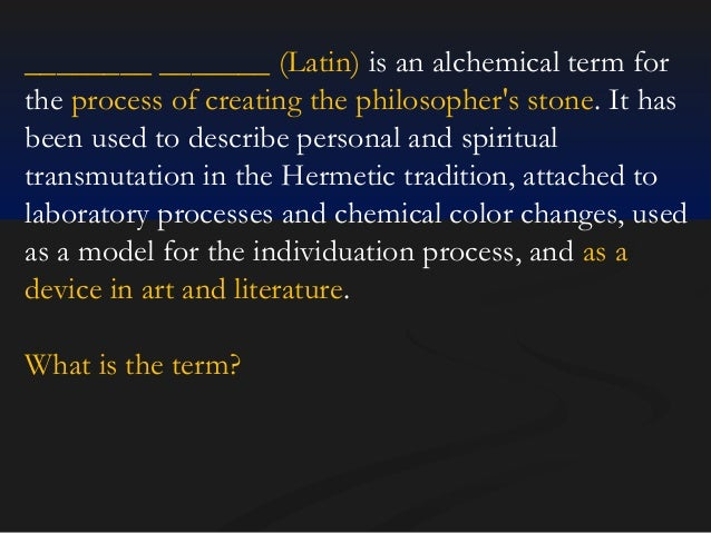 ________ _______ (Latin) is an alchemical term for the process of creating the philosopher's stone. It has been used to de...
