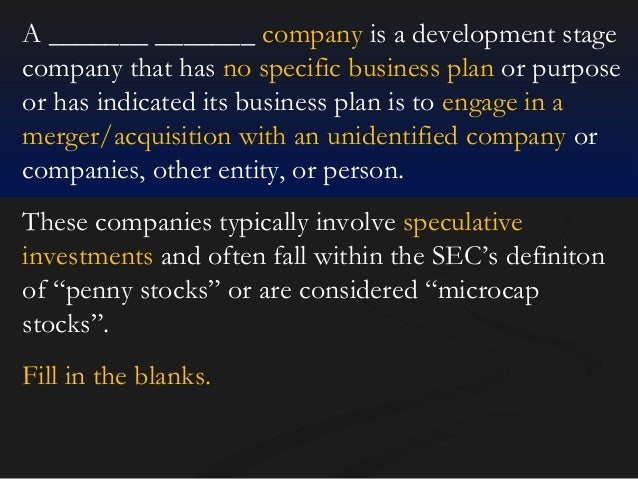 A _______ _______ company is a development stage company that has no specific business plan or purpose or has indicated it...