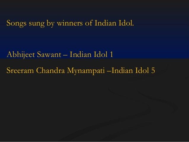 Songs sung by winners of Indian Idol.  Abhijeet Sawant – Indian Idol 1 Sreeram Chandra Mynampati –Indian Idol 5
