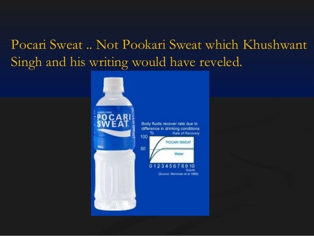 Pocari Sweat .. Not Pookari Sweat which Khushwant Singh and his writing would have reveled.