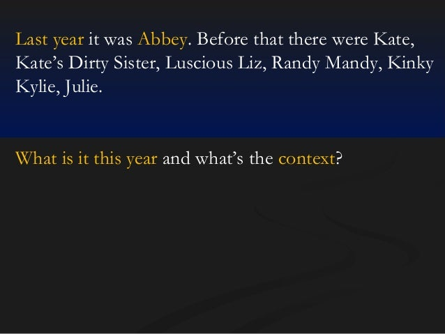 Last year it was Abbey. Before that there were Kate, Kate's Dirty Sister, Luscious Liz, Randy Mandy, Kinky Kylie, Julie.  ...