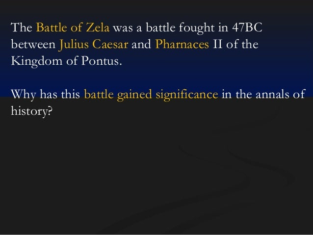 The Battle of Zela was a battle fought in 47BC between Julius Caesar and Pharnaces II of the Kingdom of Pontus. Why has th...