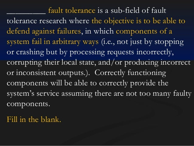 _________ fault tolerance is a sub-field of fault tolerance research where the objective is to be able to defend against f...