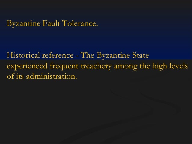 Byzantine Fault Tolerance.  Historical reference - The Byzantine State experienced frequent treachery among the high level...