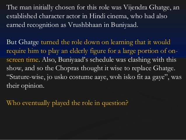 The man initially chosen for this role was Vijendra Ghatge, an established character actor in Hindi cinema, who had also e...