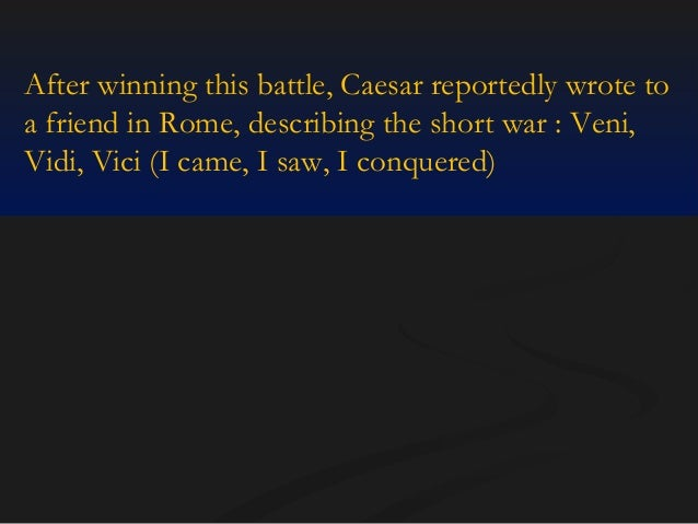 After winning this battle, Caesar reportedly wrote to a friend in Rome, describing the short war : Veni, Vidi, Vici (I cam...