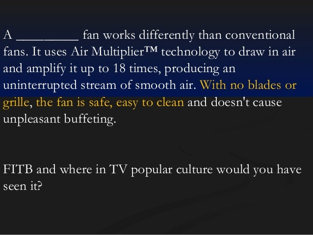 A _________ fan works differently than conventional fans. It uses Air Multiplier™ technology to draw in air and amplify it...
