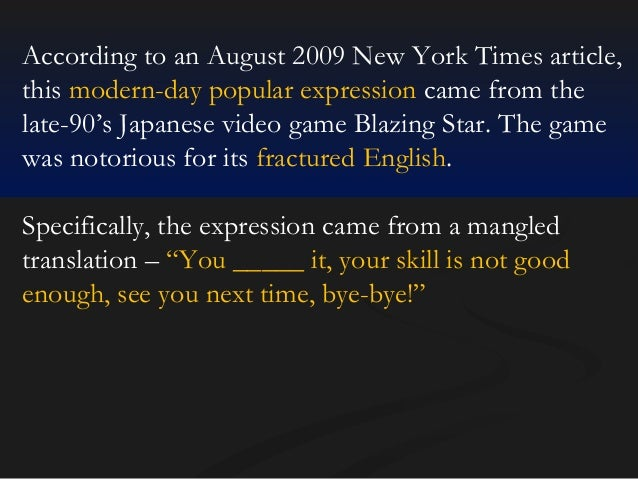 According to an August 2009 New York Times article, this modern-day popular expression came from the late-90's Japanese vi...