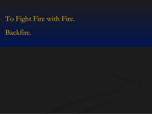 To Fight Fire with Fire. Backfire.