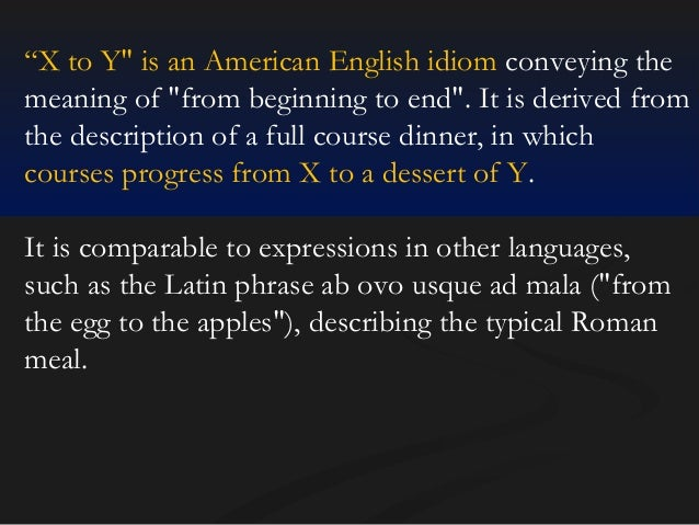 """""""X to Y"""" is an American English idiom conveying the meaning of """"from beginning to end"""". It is derived from the description..."""