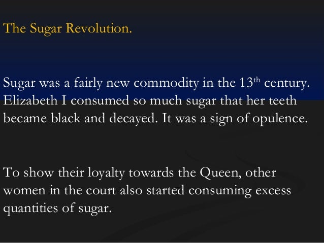 The Sugar Revolution.  Sugar was a fairly new commodity in the 13th century. Elizabeth I consumed so much sugar that her t...