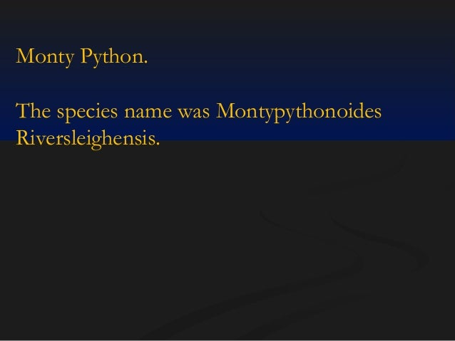 Monty Python. The species name was Montypythonoides Riversleighensis.