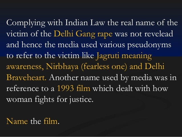 Complying with Indian Law the real name of the victim of the Delhi Gang rape was not revelead and hence the media used var...