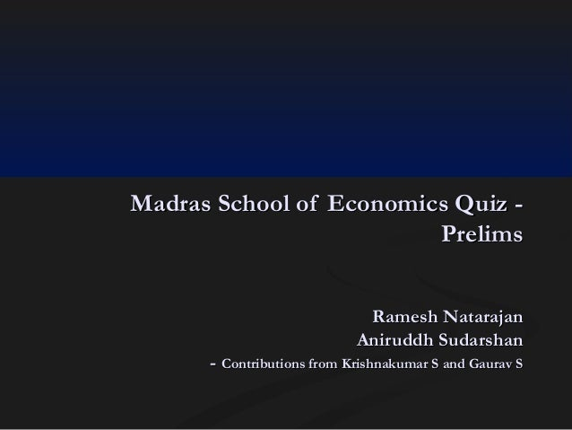 Madras School of Economics Quiz Prelims Ramesh Natarajan Aniruddh Sudarshan - Contributions from Krishnakumar S and Gaurav...