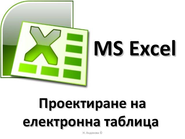 Н. Андонова © MS ExcelMS Excel Проектиране наПроектиране на електронна таблицаелектронна таблица