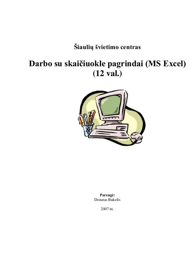 Šiaulių švietimo centras Darbo su skaičiuokle pagrindai (MS Excel) (12 val.) Parengė: Donatas Bukelis 2007 m.