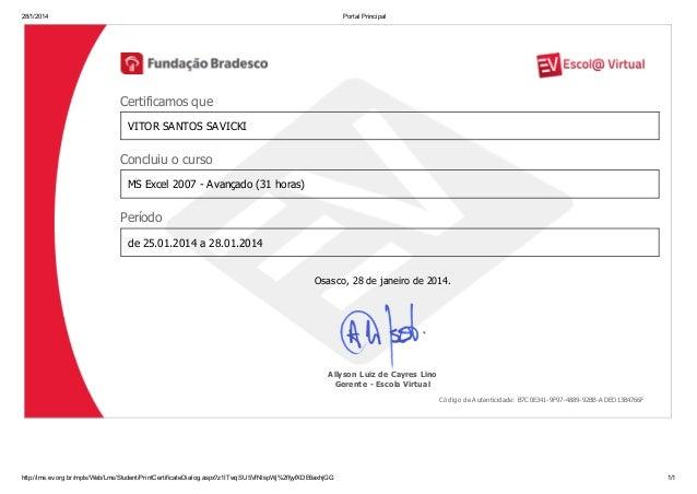 28/1/2014  Portal Principal  Certificamos que VITOR SANTOS SAVICKI  Concluiu o curso MS Excel 2007 - Avançado (31 horas)  ...