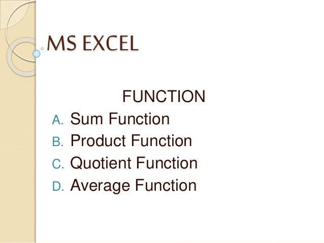 MS EXCEL FUNCTION A. Sum Function B. Product Function C. Quotient Function D. Average Function
