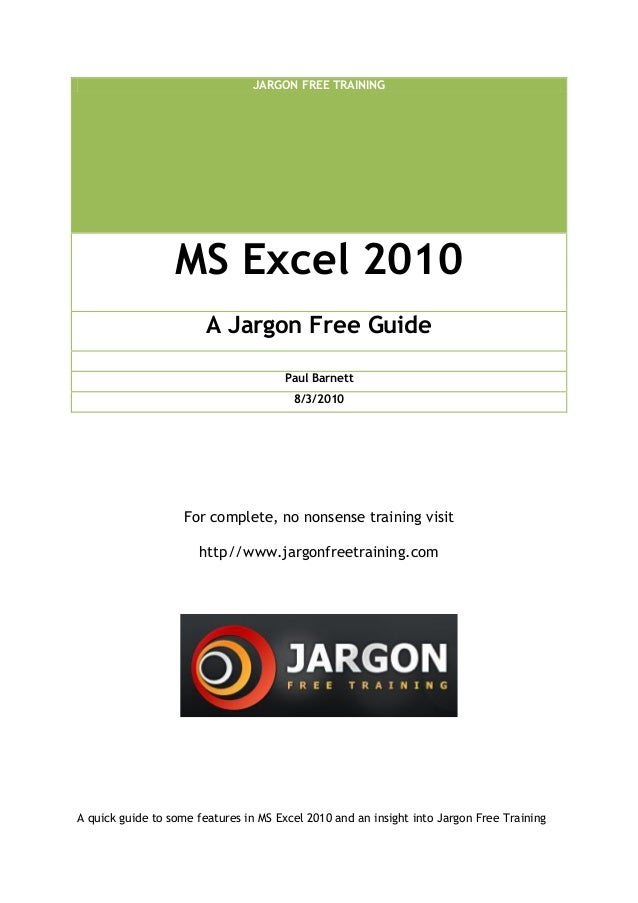 JARGON FREE TRAINING MS Excel 2010 A Jargon Free Guide Paul Barnett 8/3/2010 For complete, no nonsense training visit http...