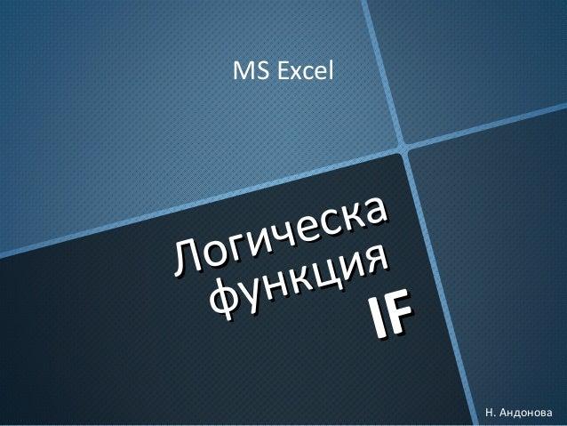 Логическа Логическа функция функция IFIF MS Excel Н. Андонова