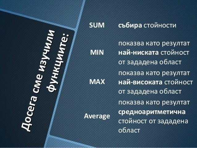 Досегасмеизучили Досегасмеизучилифункциите: функциите: SUM събира стойности MIN показва като резултат най-ниската стойност...