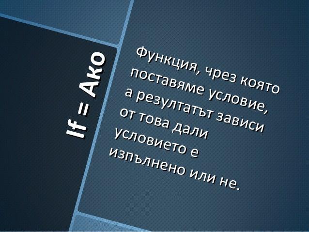 IfIf==АкоАко Функция, чрез която Функция, чрез която поставяме условие, поставяме условие, а резултатът зависи а резултатъ...