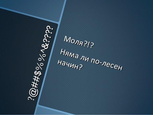 ??@##$%%^&???? @##$%%^&???? Моля?!? Моля?!? Няма ли по-лесен Няма ли по-лесен начин? начин?
