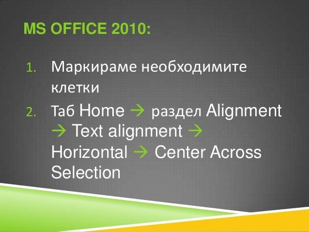 MS OFFICE 2010: 1. Маркираме необходимите  клетки 2. Таб Home  раздел Alignment  Text alignment  Horizontal  Center Ac...
